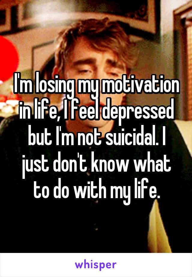 I'm losing my motivation in life, I feel depressed but I'm not suicidal. I just don't know what to do with my life.