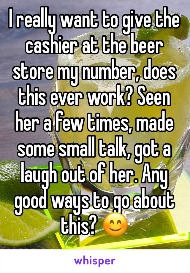 I really want to give the cashier at the beer store my number, does this ever work? Seen her a few times, made some small talk, got a laugh out of her. Any good ways to go about this? 😊