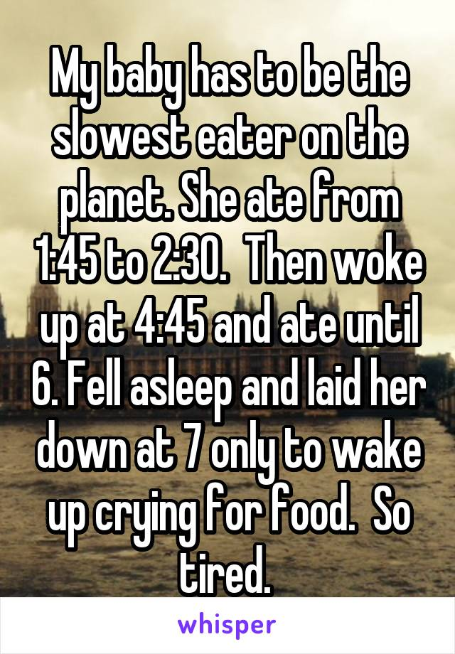 My baby has to be the slowest eater on the planet. She ate from 1:45 to 2:30.  Then woke up at 4:45 and ate until 6. Fell asleep and laid her down at 7 only to wake up crying for food.  So tired.