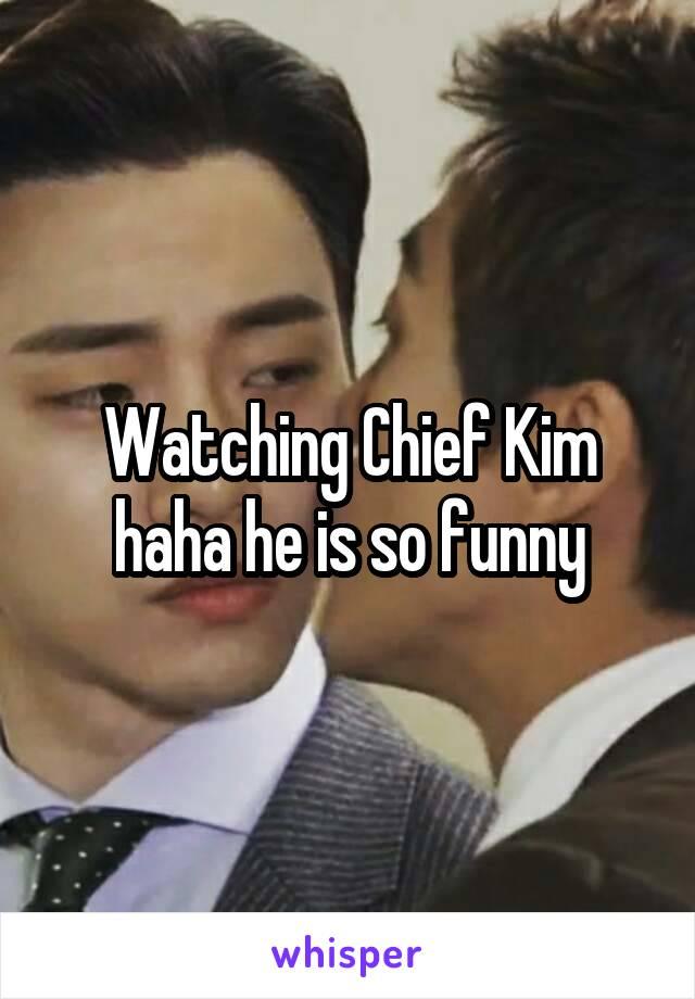 Watching Chief Kim haha he is so funny