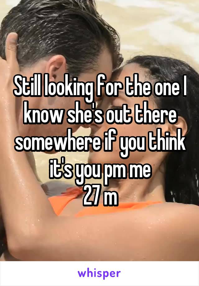 Still looking for the one I know she's out there somewhere if you think it's you pm me 27 m