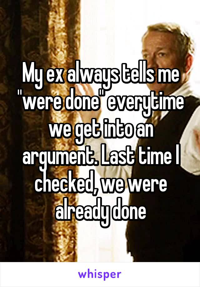 """My ex always tells me """"were done"""" everytime we get into an argument. Last time I checked, we were already done"""