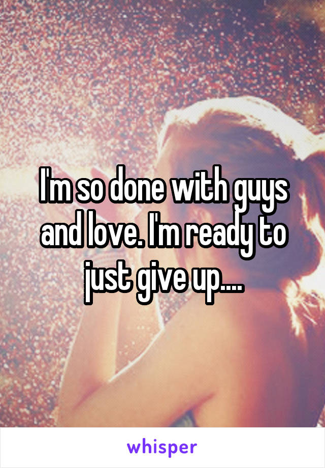 I'm so done with guys and love. I'm ready to just give up....