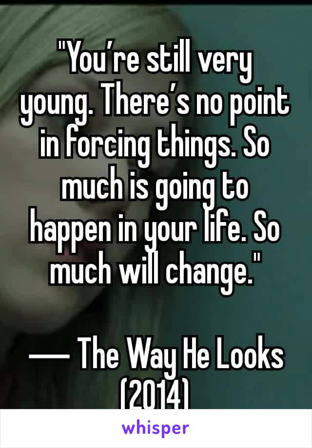 """""""You're still very young. There's no point in forcing things. So much is going to happen in your life. So much will change.""""  ― The Way He Looks (2014)"""