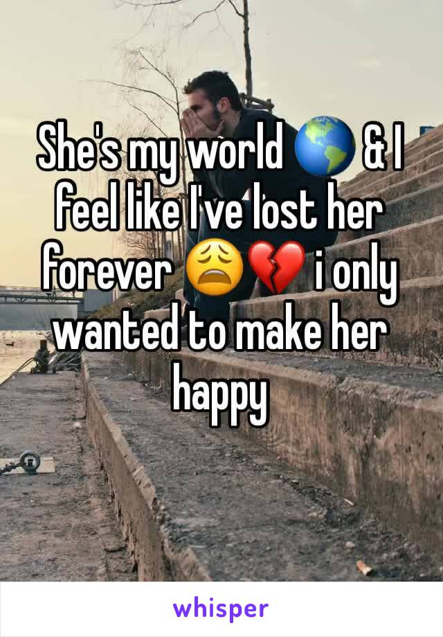 She's my world 🌎 & I feel like I've lost her forever 😩💔 i only wanted to make her happy
