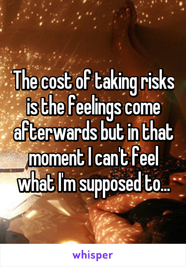 The cost of taking risks is the feelings come afterwards but in that moment I can't feel what I'm supposed to...