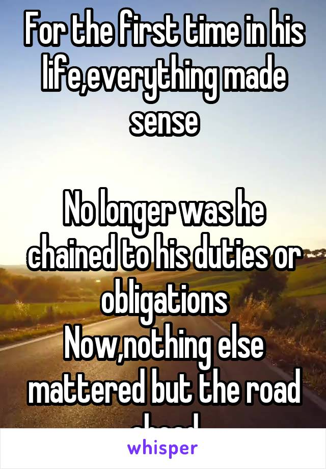 For the first time in his life,everything made sense  No longer was he chained to his duties or obligations Now,nothing else mattered but the road ahead