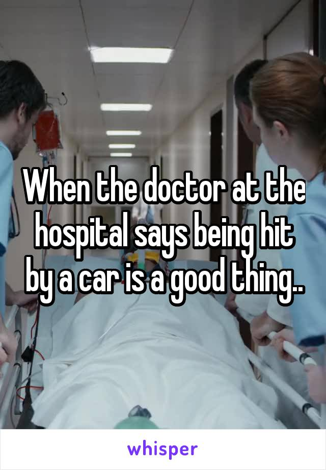 When the doctor at the hospital says being hit by a car is a good thing..