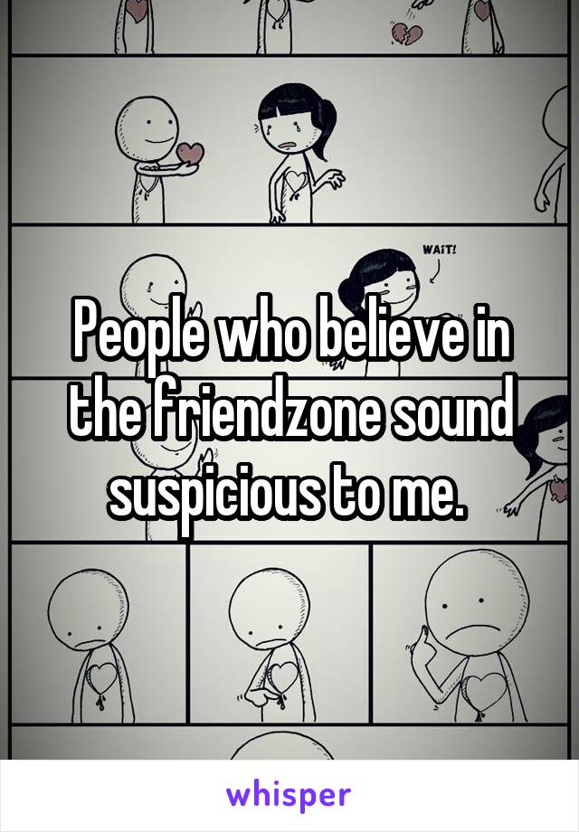 People who believe in the friendzone sound suspicious to me.