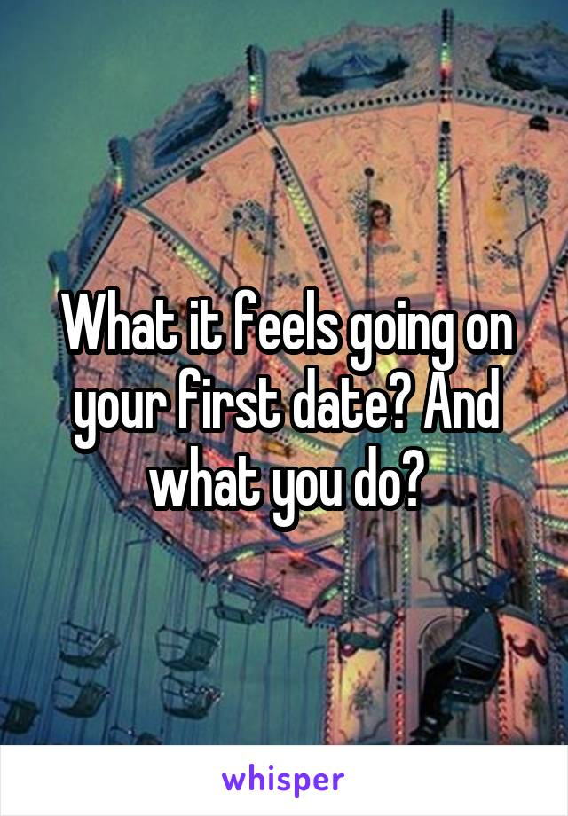 What it feels going on your first date? And what you do?