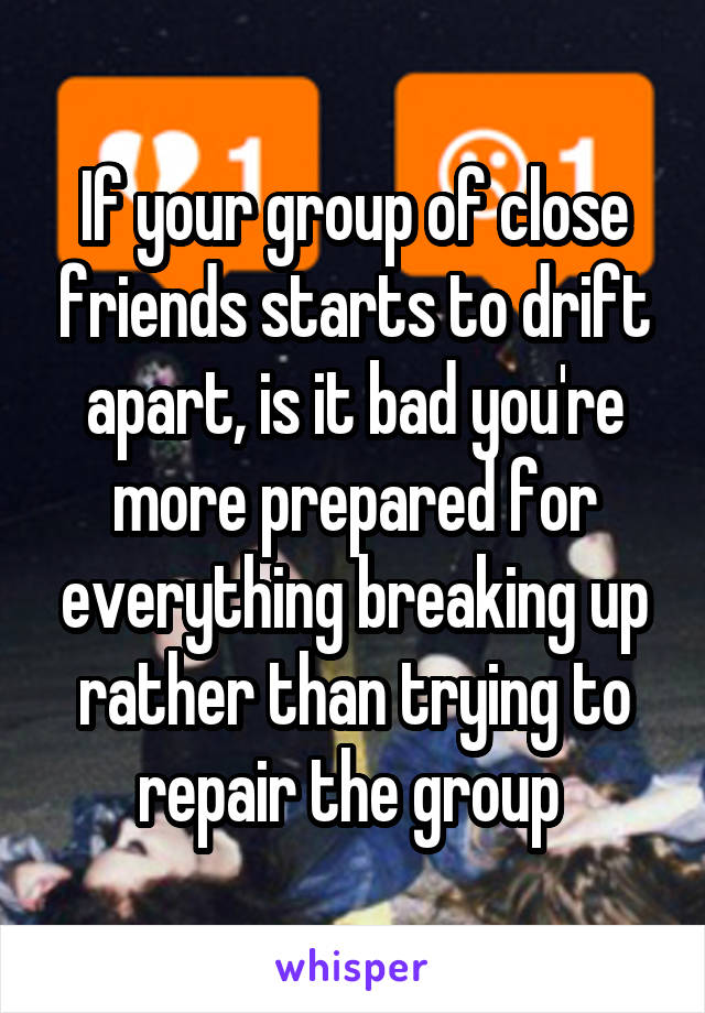 If your group of close friends starts to drift apart, is it bad you're more prepared for everything breaking up rather than trying to repair the group