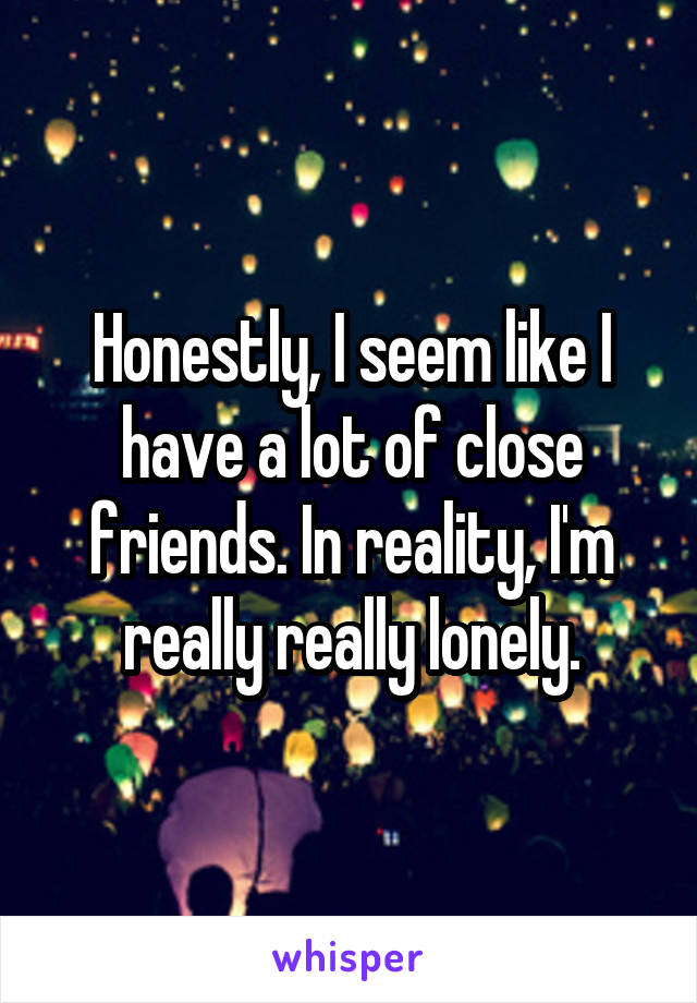 Honestly, I seem like I have a lot of close friends. In reality, I'm really really lonely.