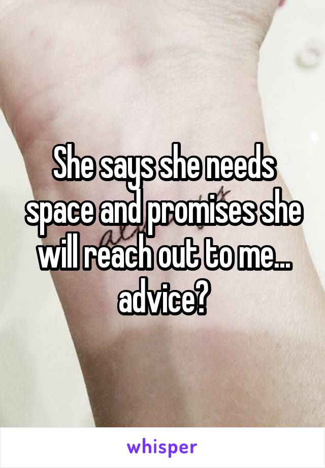 She says she needs space and promises she will reach out to me... advice?