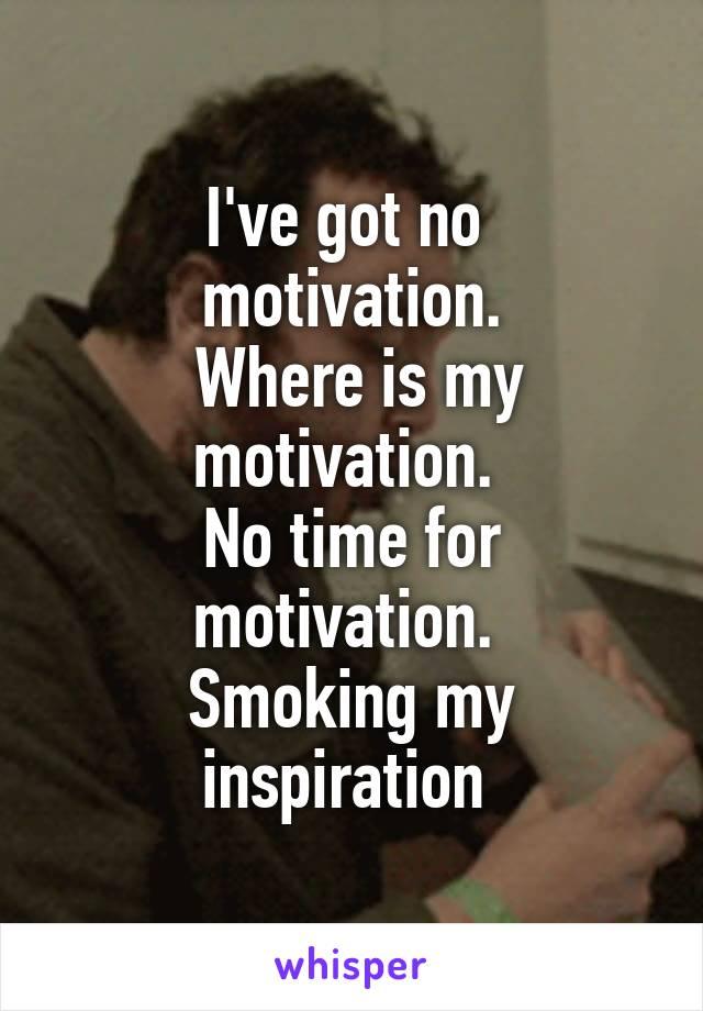 I've got no  motivation.  Where is my motivation.  No time for motivation.  Smoking my inspiration