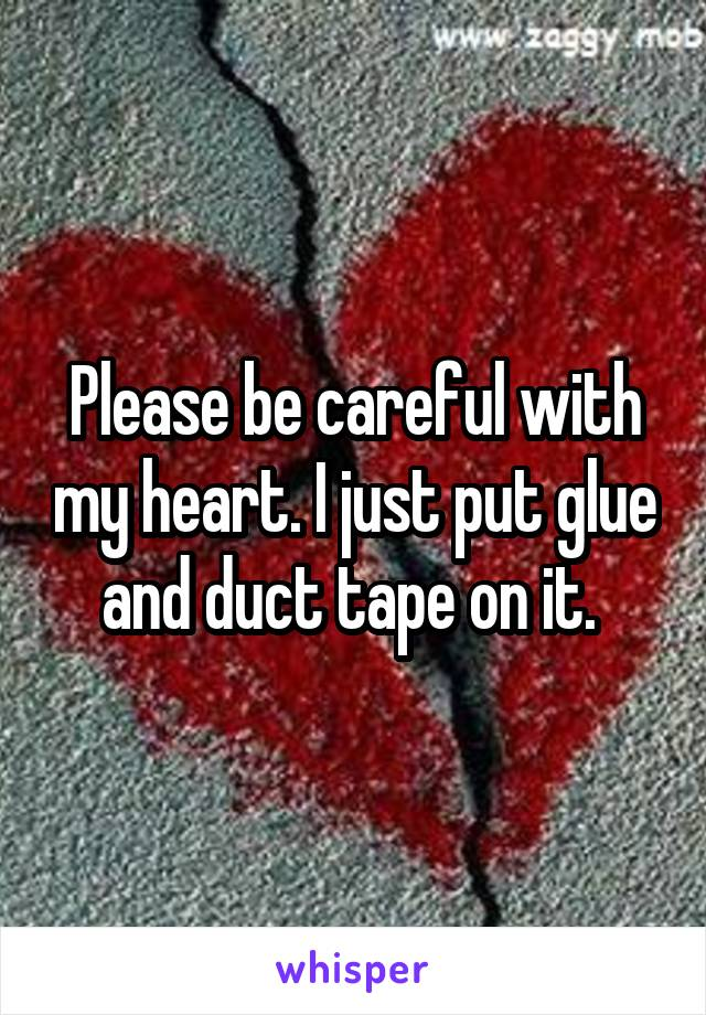 Please be careful with my heart. I just put glue and duct tape on it.