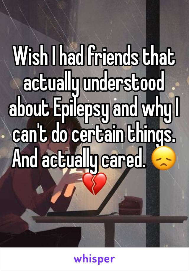 Wish I had friends that actually understood about Epilepsy and why I can't do certain things. And actually cared. 😞💔