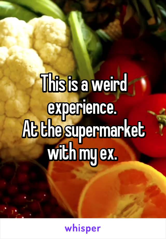 This is a weird experience.  At the supermarket with my ex.