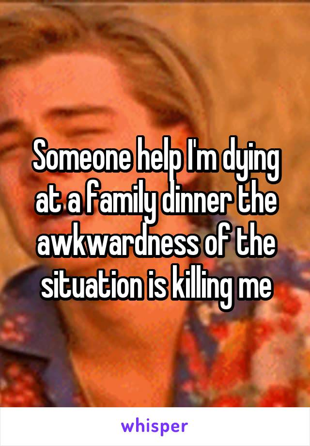 Someone help I'm dying at a family dinner the awkwardness of the situation is killing me