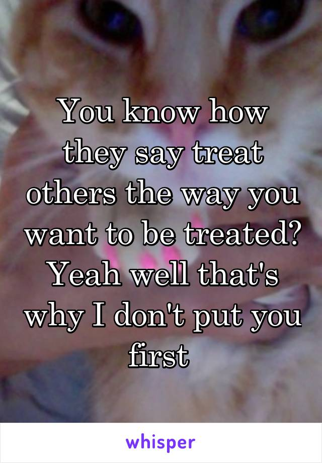 You know how they say treat others the way you want to be treated? Yeah well that's why I don't put you first