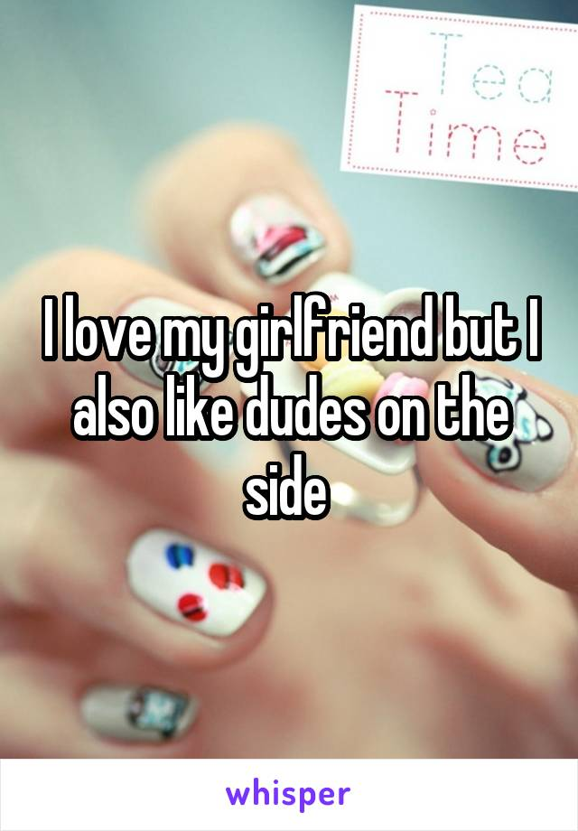 I love my girlfriend but I also like dudes on the side