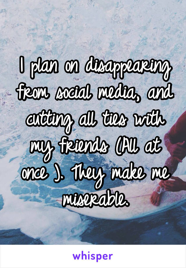 I plan on disappearing from social media, and cutting all ties with my friends (All at once ). They make me miserable.