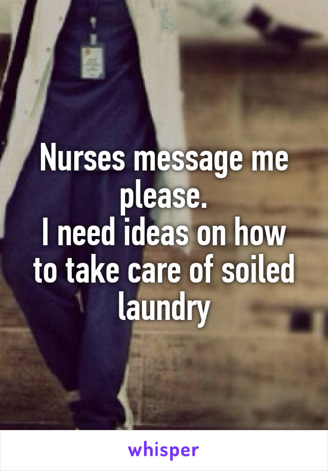Nurses message me please. I need ideas on how to take care of soiled laundry