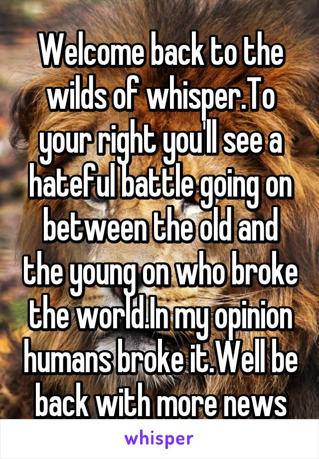 Welcome back to the wilds of whisper.To your right you'll see a hateful battle going on between the old and the young on who broke the world.In my opinion humans broke it.Well be back with more news