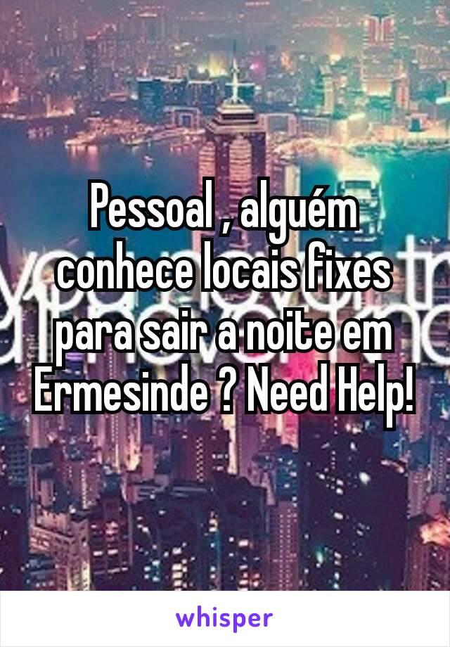 Pessoal , alguém conhece locais fixes para sair a noite em Ermesinde ? Need Help!