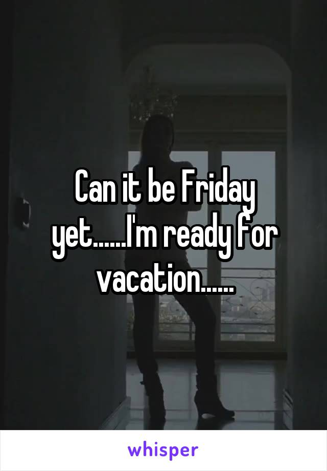 Can it be Friday yet......I'm ready for vacation......