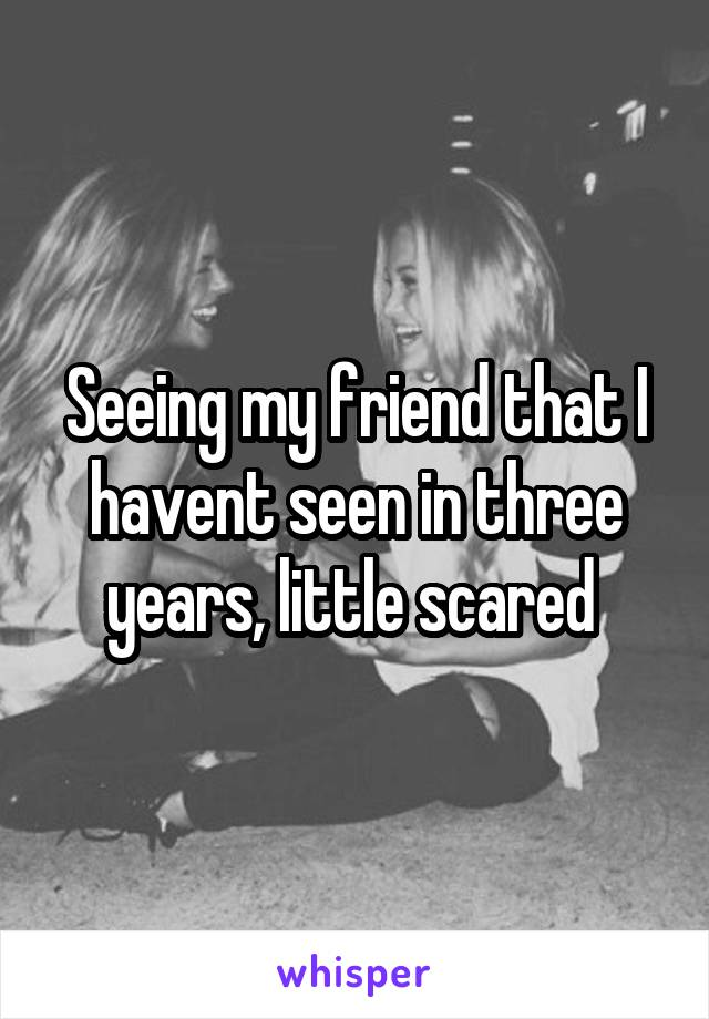 Seeing my friend that I havent seen in three years, little scared