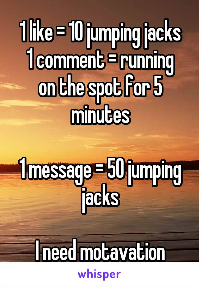 1 like = 10 jumping jacks 1 comment = running on the spot for 5 minutes  1 message = 50 jumping jacks  I need motavation