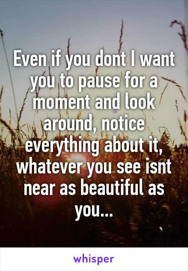 Even if you dont I want you to pause for a moment and look around, notice everything about it, whatever you see isnt near as beautiful as you...