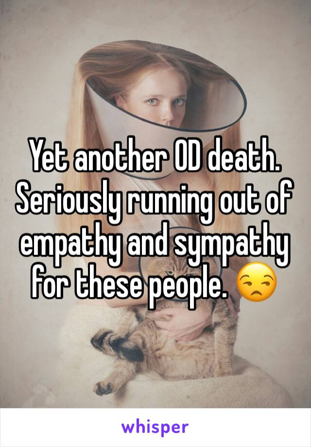 Yet another OD death. Seriously running out of empathy and sympathy for these people. 😒