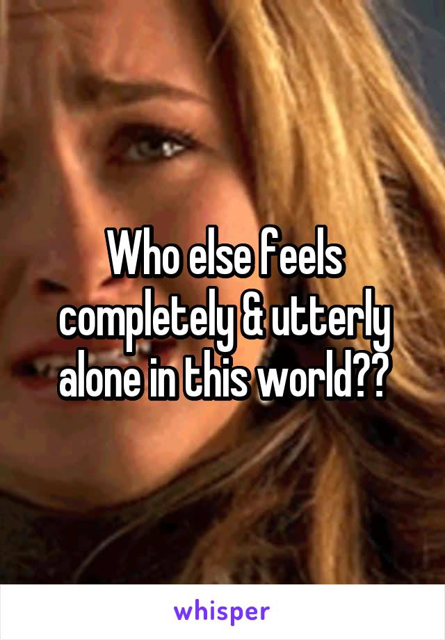 Who else feels completely & utterly alone in this world??