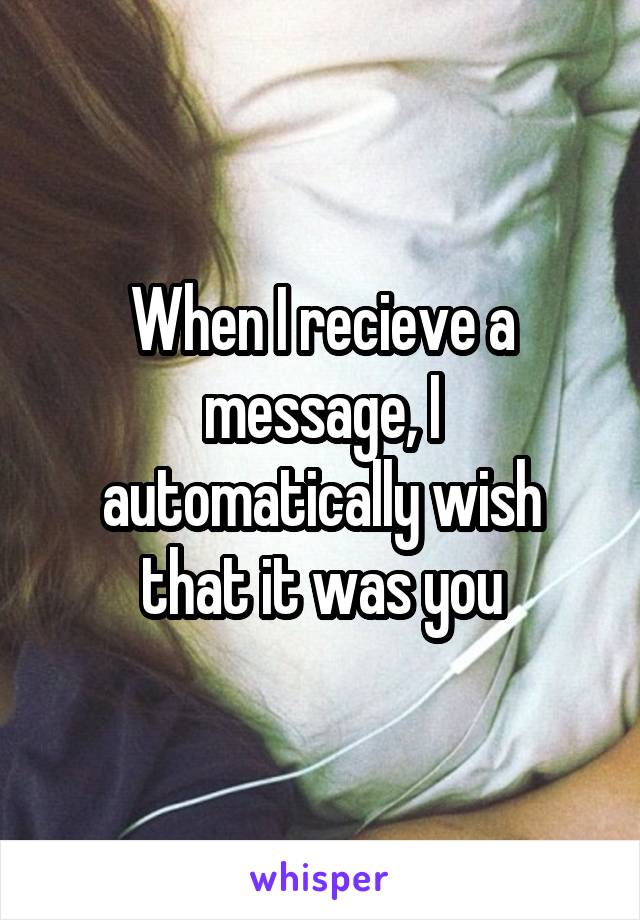 When I recieve a message, I automatically wish that it was you