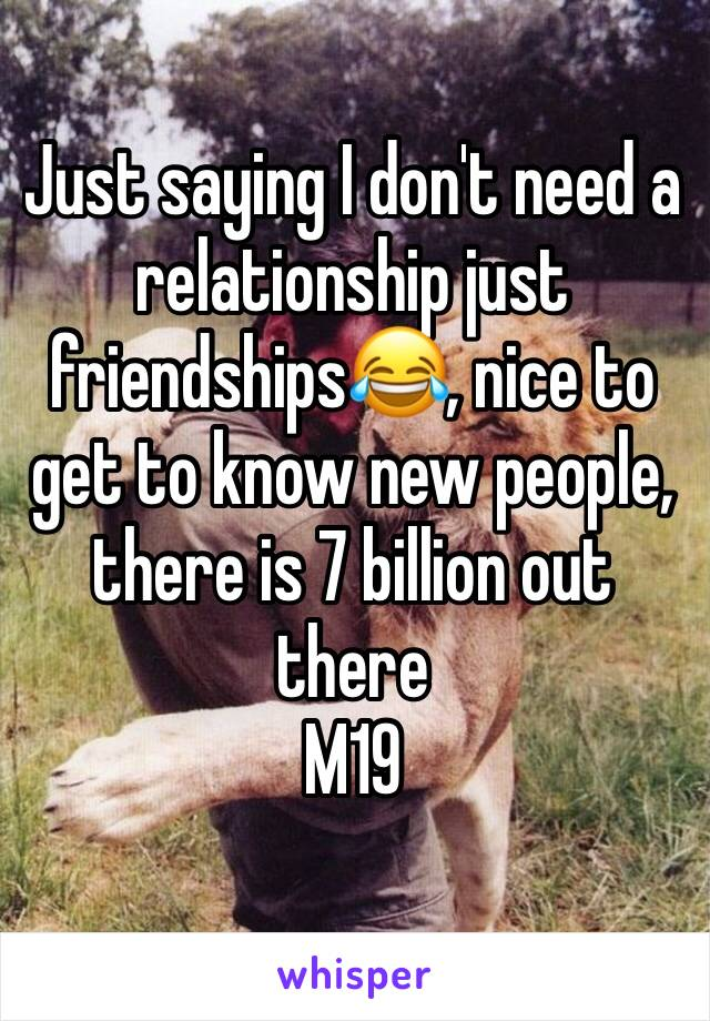 Just saying I don't need a relationship just friendships😂, nice to get to know new people, there is 7 billion out there  M19