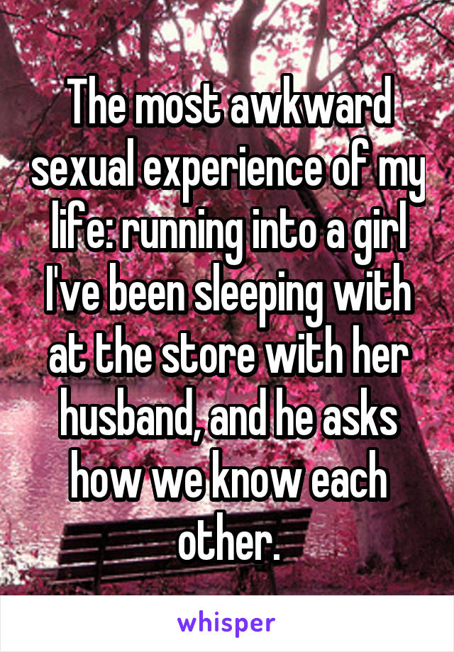 The most awkward sexual experience of my life: running into a girl I've been sleeping with at the store with her husband, and he asks how we know each other.