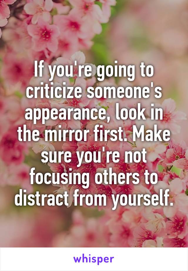 If you're going to criticize someone's appearance, look in the mirror first. Make sure you're not focusing others to distract from yourself.