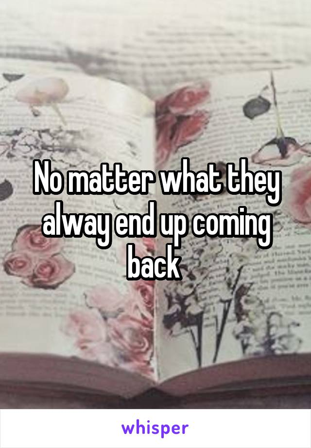 No matter what they alway end up coming back