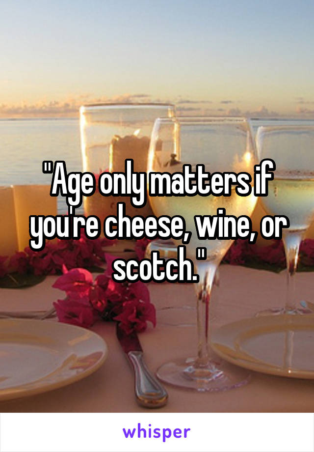 """""""Age only matters if you're cheese, wine, or scotch."""""""