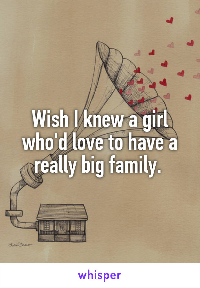 Wish I knew a girl who'd love to have a really big family.