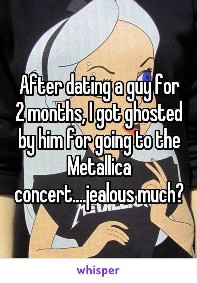 After dating a guy for 2 months, I got ghosted by him for going to the Metallica concert....jealous much?