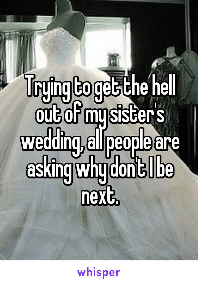 Trying to get the hell out of my sister's wedding, all people are asking why don't I be next.