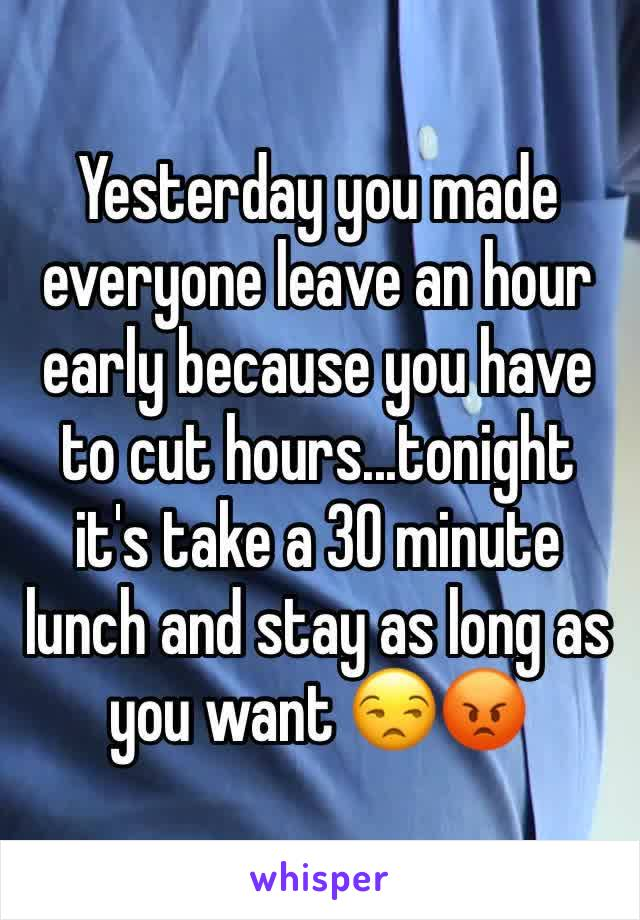Yesterday you made everyone leave an hour early because you have to cut hours...tonight it's take a 30 minute lunch and stay as long as you want 😒😡