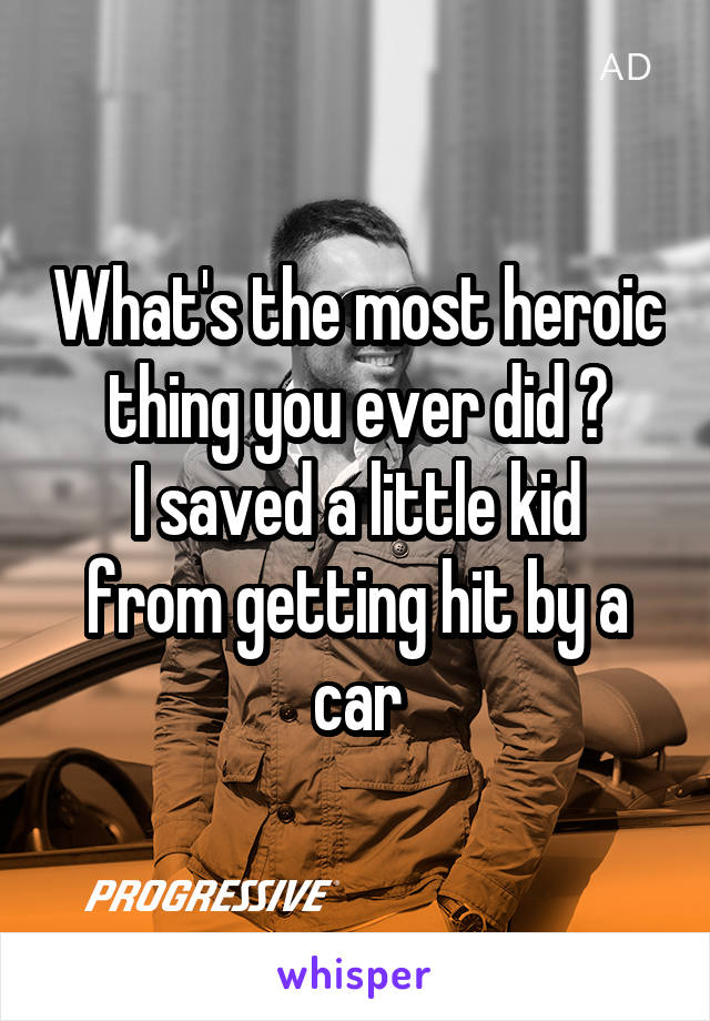 What's the most heroic thing you ever did ? I saved a little kid from getting hit by a car