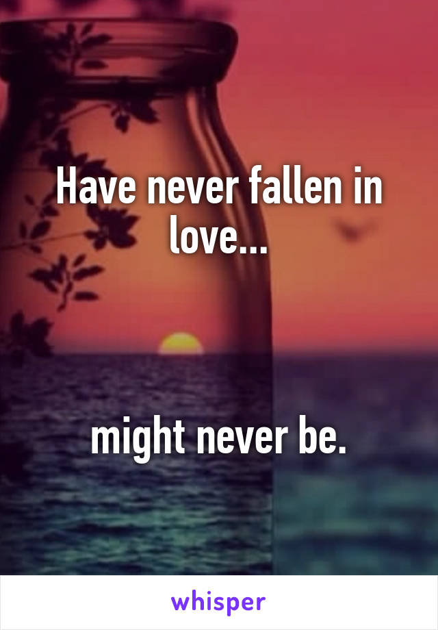 Have never fallen in love...    might never be.
