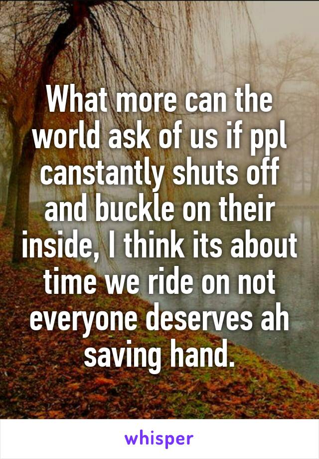 What more can the world ask of us if ppl canstantly shuts off and buckle on their inside, I think its about time we ride on not everyone deserves ah saving hand.