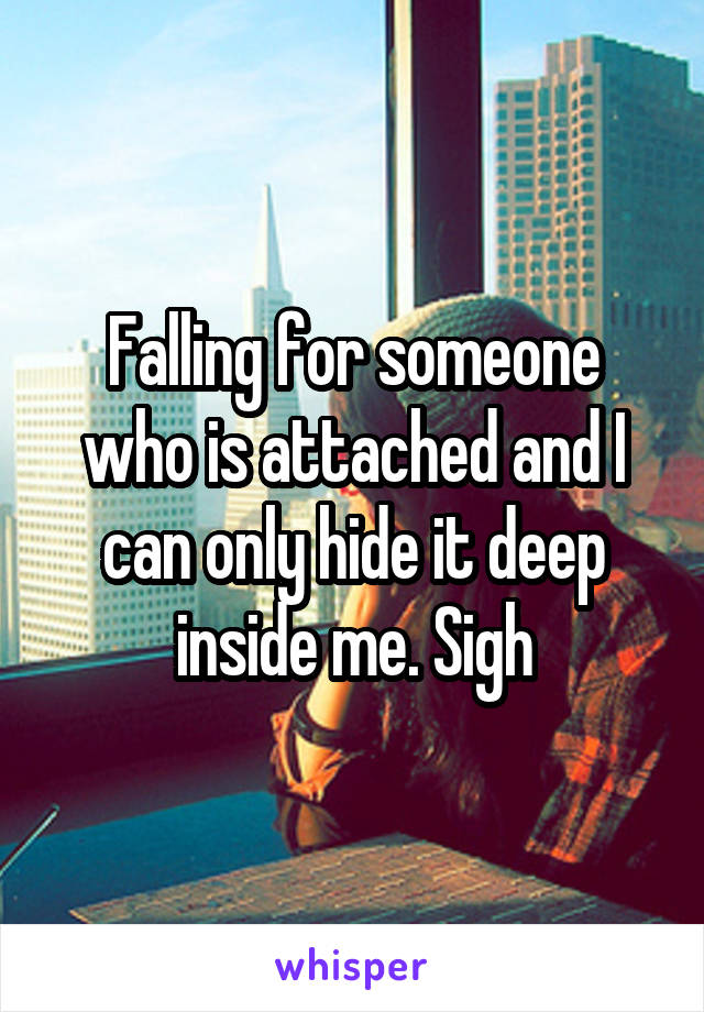 Falling for someone who is attached and I can only hide it deep inside me. Sigh