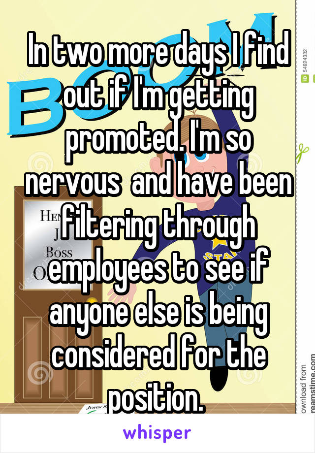 In two more days I find out if I'm getting promoted. I'm so nervous  and have been filtering through employees to see if anyone else is being considered for the position.