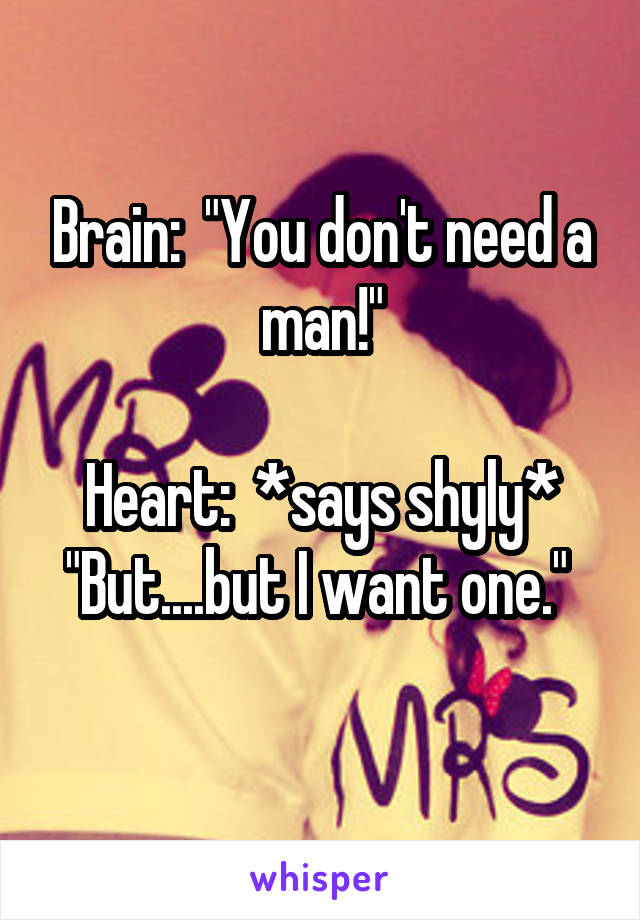 "Brain:  ""You don't need a man!""  Heart:  *says shyly* ""But....but I want one."""